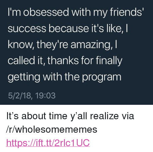 "Friends, Time, and Amazing: I'm obsessed with my friends'  success because it's like, I  know, they're amazing,  called it, thanks for finally  getting with the program  5/2/18, 19:03 <p>It's about time y'all realize via /r/wholesomememes <a href=""https://ift.tt/2rlc1UC"">https://ift.tt/2rlc1UC</a></p>"
