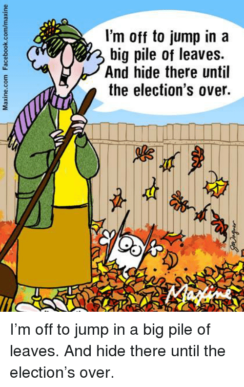 Dank, Jumped, and 🤖: I'm off to jump in a  big pile of leaves.  And hide there until  the election's over. I'm off to jump in a big pile of leaves. And hide there until the election's over.