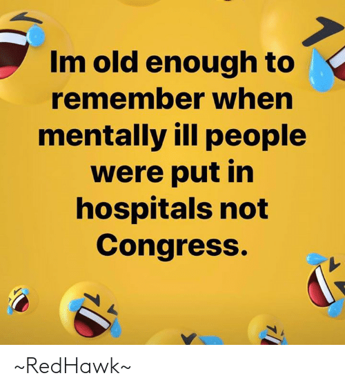 Mentally Ill: Im old enough to  remember when  mentally ill people  were put in  hospitals not  Congress. ~RedHawk~