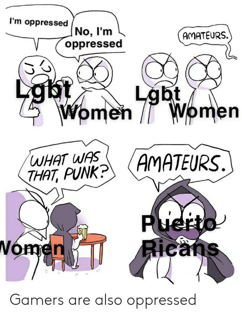 Lgbt, Women, and Dank Memes: I'm oppresse No, I'm  AMATEURS.  oppressed  Lgbt  Lgbt  Women  Women  WHAT WAS  THAT, PUNK?  (AMATEURS.  Puerto  Ricans  Nomen Gamers are also oppressed