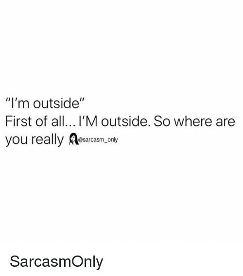 "Funny, Memes, and All: ""I'm outside""  First of all... I'M outside. So where are  you really Aesaram only SarcasmOnly"