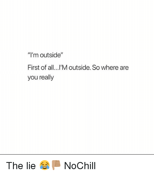 "Funny, All, and First: ""I'm outside""  First of all...I'M outside. So where are  you really The lie 😂👎🏽 NoChill"