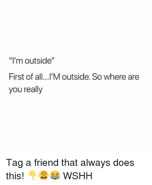 "Memes, Wshh, and 🤖: ""I'm outside""  First of all...l'M outside. So where are  you really Tag a friend that always does this! 👇😩😂 WSHH"
