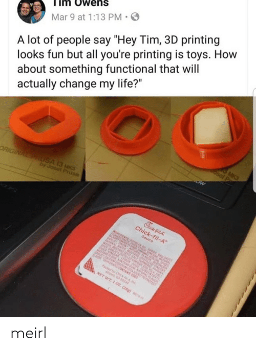 "Printing: im Owens  Mar 9 at 1:13 PM  A lot of people say ""Hey Tim, 3D printing  looks fun but all you're printing is toys. How  about something functional that will  actually change my life?"" meirl"
