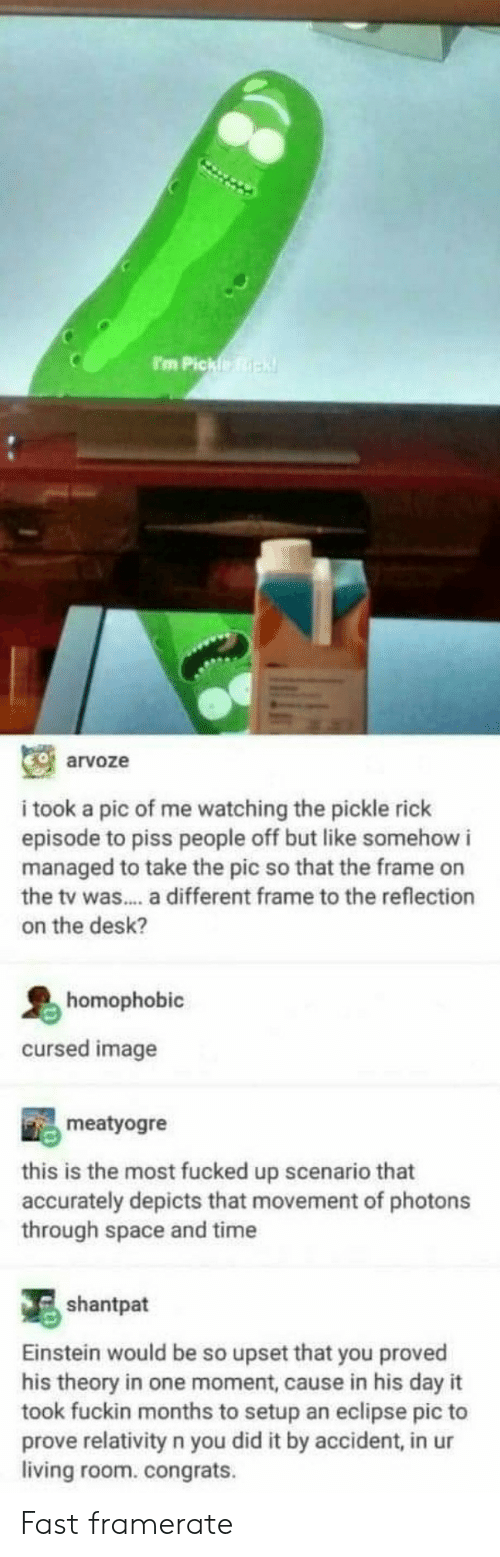 ick: I'm Pickfe ick  arvoze  i took a pic of me watching the pickle rick  episode to piss people off but like somehow i  managed to take the pic so that the frame on  the tv was.... a different frame to the reflection  on the desk?  homophobic  cursed image  meatyogre  this is the most fucked up scenario that  accurately depicts that movement of photons  through space and time  shantpat  Einstein would be so upset that you proved  his theory in one moment, cause in his day it  took fuckin months to setup an eclipse pic to  prove relativity n you did it by accident, in ur  living room. congrats. Fast framerate