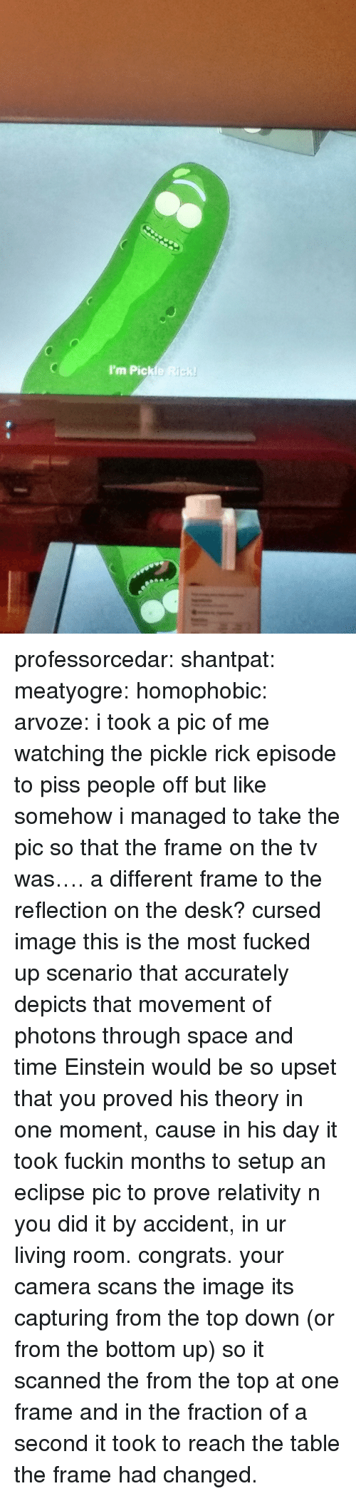 Tumblr, Blog, and Camera: I'm Pickle Rick professorcedar:  shantpat:  meatyogre:  homophobic:  arvoze: i took a pic of me watching the pickle rick episode to piss people off but like somehow i managed to take the pic so that the frame on the tv was…. a different frame to the reflection on the desk?  cursed image  this is the most fucked up scenario that accurately depicts that movement of photons through space and time  Einstein would be so upset that you proved his theory in one moment, cause in his day it took fuckin months to setup an eclipse pic to prove relativity n you did it by accident, in ur living room. congrats.   your camera scans the image its capturing from the top down (or from the bottom up) so it scanned the from the top at one frame and in the fraction of a second it took to reach the table the frame had changed.