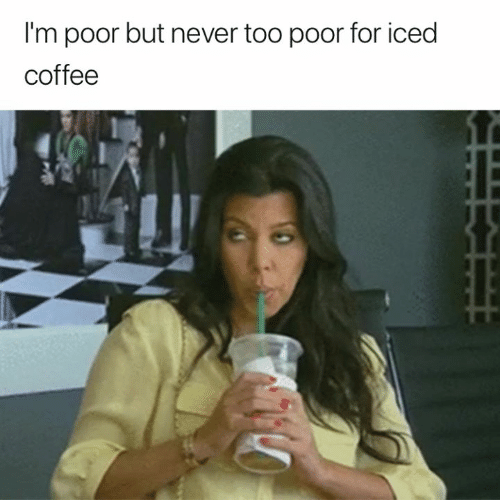 Coffee, Never, and For: I'm poor but never too poor for iced  coffee