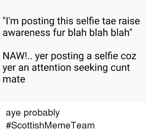 "Attentation: ""I'm posting this selfie tae raise  awareness fur blah blah blah""  NAW!.. yer posting a selfie coz  yer an attention seeking cunt  mate aye probably  #ScottishMemeTeam"