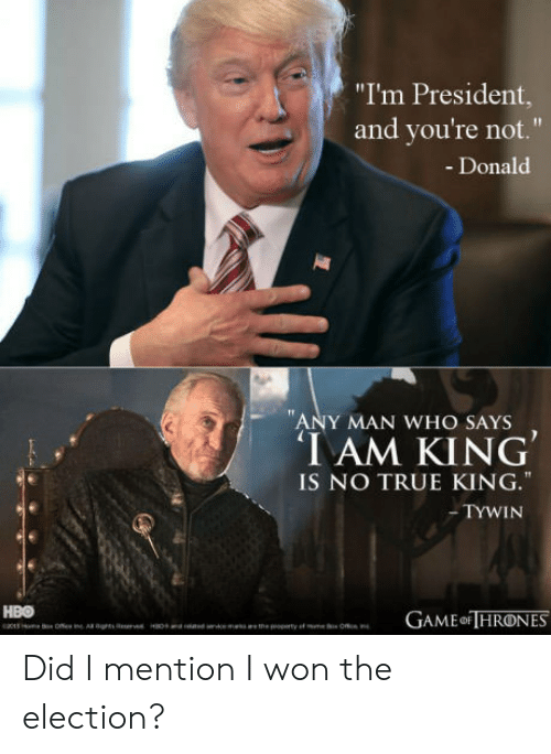 "True, I Won, and Any Man: ""I'm President,  and you're not.""  - Donald  1T  ANY MAN WHO SAYS  IAM KING  IS NO TRUE KING.""  -TYWIN Did I mention I won the election?"