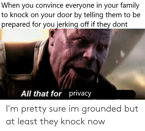 grounded: I'm pretty sure im grounded but at least they knock now