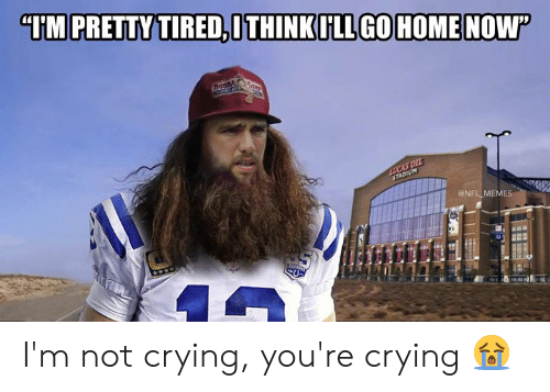 """Im Not Crying: """"IM PRETTY TIRED,ITHINKILL GOHOMENOW  Buss  LUCAS OIL  STADIUM  @NFL MEMES I'm not crying, you're crying 😭"""