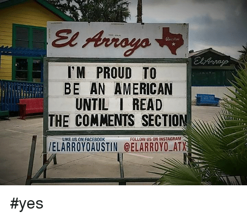 Read The Comments: I'M PROUD TO  BE AN AMERICAN  UNTIL I READ  THE COMMENTS SECTION  LIKE US ON FACEB00K  FOLLOW US ON INSTAGRAM  /ELARROYO AUSTIN @ELARROYO ATX #yes
