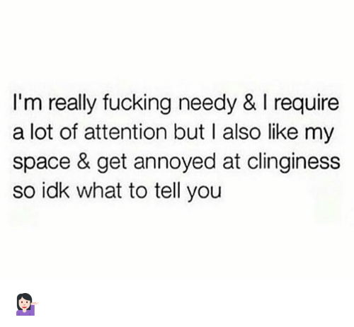 Fucking, Space, and Girl Memes: I'm really fucking needy& I require  a lot of attention but I also like my  space & get annoyed at clinginess  so idk what to tell you 💁🏻