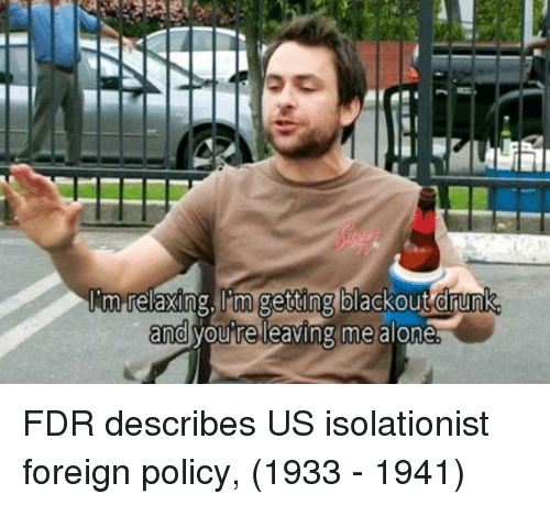 Being Alone, Drunk, and Fdr: im relaxing, 'm getting blackout drunk  and vou re leaving me alone FDR describes US isolationist foreign policy, (1933 - 1941)