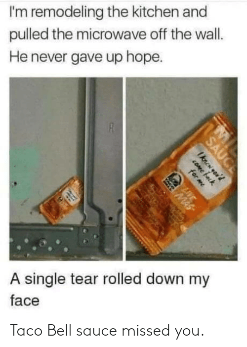 the wall: I'm remodeling the kitchen and  pulled the microwave off the wall.  He never gave up hope.  A single tear rolled down my  face  SAUCE  Iknen you'd  COme fack  for me  LIVE  MAS Taco Bell sauce missed you.