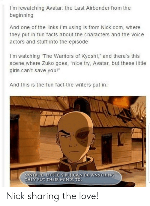 "Nick: I'm rewatching Avatar: the Last Airbender from the  beginning  And one of the links I'm using is from Nick.com, where  they put in fun facts about the characters and the voice  actors and stuff into the episode  I'm watching The Warriors of Kyoshi,"" and there's this  scene where Zuko goes, ""nice try, Avatar, but the se little  girls can't save you!  And this is the fun fact the writers put in:  UNTRUE LITTLE GIRLS CAN DO ANYTHING  THEY PUT THEIR MINDS TO. Nick sharing the love!"