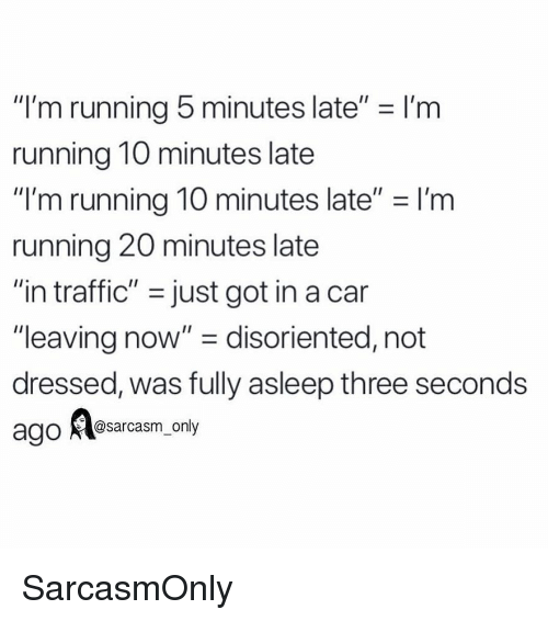 "Funny, Memes, and Traffic: ""I'm running 5 minutes late"" - I'm  running 10 minutes late  ""I'm running 10 minutes late"" I'm  running 20 minutes late  ""in traffic"" -just got in a can  ""leaving now"" - disoriented, not  dressed, was fully asleep three seconds  @sarcasm only SarcasmOnly"