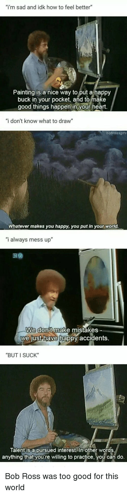 """Bob Ross, Good, and Happy: """"i'm sad and idk how to feel better""""  Painting is a nice way to put a happy  buck in your pocket, and to make  good things happen in your heart.  """"i don't know what to draw""""  bobrossgifs  Whatever makes you happy, you put in your world.  """"i always mess up""""  We don't make mistakes -  we just-have hap  py accidents.  """"BUT I SUCK""""  Talent is a pursued interest. In other words  anything that youre willing to practice, you can do. Bob Ross was too good for this world"""