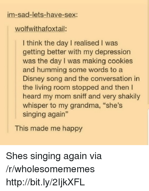 """humming: im-sad-lets-have-sex:  wolfwithafoxtail:  I think the day I realised I was  getting better with my depression  was the day I was making cookies  and humming some words to a  Disney song and the conversation in  the living room stopped and then I  heard my mom sniff and very shakily  whisper to my grandma, """"she's  singing again""""  This made me happy Shes singing again via /r/wholesomememes http://bit.ly/2IjkXFL"""