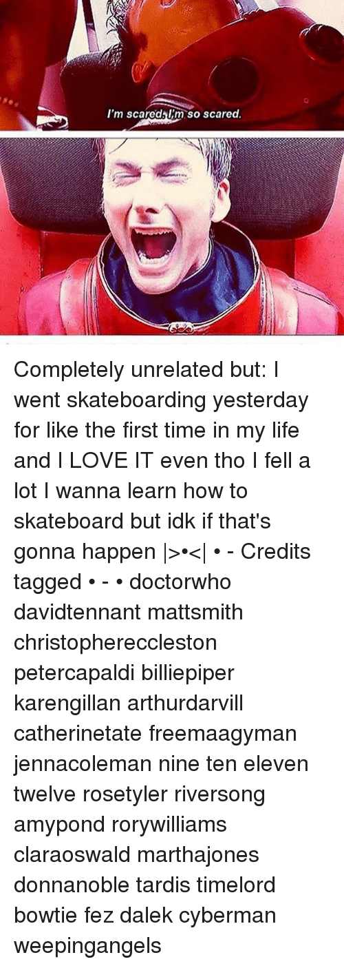 Memes, 🤖, and Fez: I'm scared I'm so scared. Completely unrelated but: I went skateboarding yesterday for like the first time in my life and I LOVE IT even tho I fell a lot I wanna learn how to skateboard but idk if that's gonna happen |>•<| • - Credits tagged • - • doctorwho davidtennant mattsmith christophereccleston petercapaldi billiepiper karengillan arthurdarvill catherinetate freemaagyman jennacoleman nine ten eleven twelve rosetyler riversong amypond rorywilliams claraoswald marthajones donnanoble tardis timelord bowtie fez dalek cyberman weepingangels
