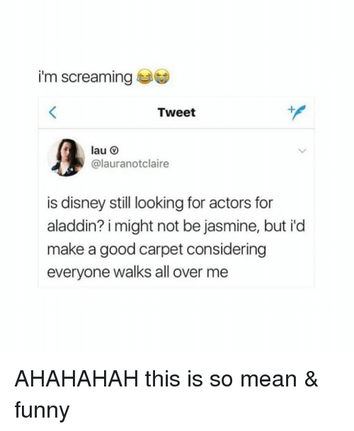 so mean: i'm screaming  Tweet  lau O  @lauranotclaire  is disney still looking for actors for  aladdin? i might not be jasmine, but i'd  make a good carpet considering  everyone walks all over me AHAHAHAH this is so mean & funny