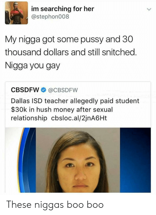 Boo, Money, and My Nigga: im searching for her  @stephon008  My nigga got some pussy and 30  thousand dollars and still snitched  Nigga you gay  CBSDFW@CBSDFW  Dallas ISD teacher allegedly paid student  $30k in hush money after sexual  relationship cbsloc.al/2jnA6Ht These niggas boo boo