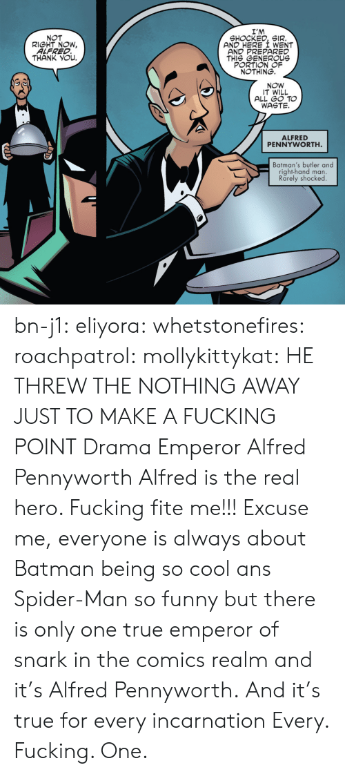ans: I'M  SHOCKED, SIR.  AND HERE I WENT  AND PREPARED  THIS GENEROUs  PORTION OF  NOTHING.  NOT  RIGHT NOW,  ALFRED  THANK YOu.  NOW  IT WILL  ALL GO TO  WASTE.  ALFRED  PENNYWORTH  Batman's butler and  right-hand man.  Rarely shocked bn-j1:  eliyora:  whetstonefires:  roachpatrol:  mollykittykat:    HE THREW THE NOTHING AWAY JUST TO MAKE A FUCKING POINT  Drama Emperor Alfred Pennyworth  Alfred is the real hero. Fucking fite me!!!  Excuse me, everyone is always about Batman being so cool ans Spider-Man so funny but there is only one true emperor of snark in the comics realm and it's Alfred Pennyworth. And it's true for every incarnation   Every. Fucking. One.