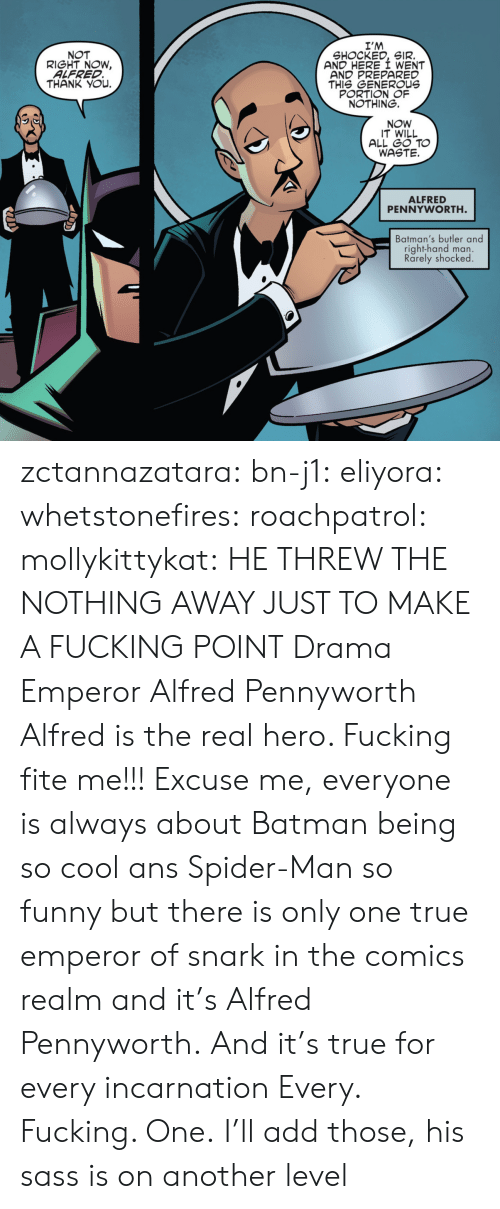 ans: I'M  SHOCKED, SIR.  AND HERE I WENT  AND PREPARED  THIS GENEROUs  PORTION OF  NOTHING.  NOT  RIGHT NOW,  ALFRED  THANK YOu.  NOW  IT WILL  ALL GO TO  WASTE.  ALFRED  PENNYWORTH  Batman's butler and  right-hand man.  Rarely shocked zctannazatara: bn-j1:  eliyora:  whetstonefires:  roachpatrol:  mollykittykat:    HE THREW THE NOTHING AWAY JUST TO MAKE A FUCKING POINT  Drama Emperor Alfred Pennyworth  Alfred is the real hero. Fucking fite me!!!  Excuse me, everyone is always about Batman being so cool ans Spider-Man so funny but there is only one true emperor of snark in the comics realm and it's Alfred Pennyworth. And it's true for every incarnation   Every. Fucking. One.     I'll add those, his sass is on another level