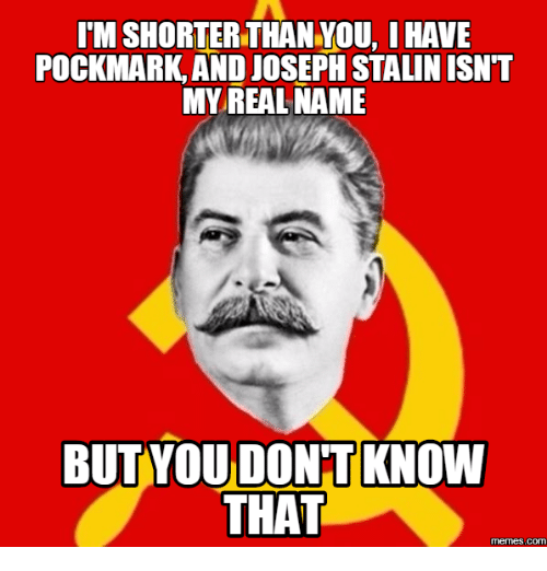 Joseph Stalin Meme: IM SHORTER THAN YOU, IHAVE  POCKMARK, AND JOSEPH STALIN ISNT  MY REAL NAME  BUT YOU DONT KNOW  THAT  COM