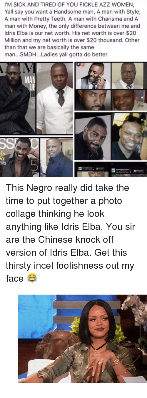 """Idris Elba, Money, and Thirsty: IM SICK AND TIRED OF YOU FICKLE AZZ WOMEN,  Yall say you want a Handsome man, A man with Style,  A man with Pretty Teeth, A man with Charisma and A  man with Money, the only difference between me and  Idris Elba is our net worth. His net worth is over $20  Million and my net worth is over $20 thousand. Other  than that we are basically the same  man...SMDH... Ladies yall gotta do better  IV  MAN  ts <p>This Negro really did take the time to put together a photo collage thinking he look anything like Idris Elba. You sir are the Chinese knock off version of Idris Elba. Get this thirsty incel foolishness out my face 😂</p><figure class=""""tmblr-full"""" data-orig-width=""""540"""" data-orig-height=""""300"""" data-tumblr-attribution=""""ihiphop:h2zWJCh5RkQWu9U_JOR0Gw:Zmj3ei2Ke2vii""""><img src=""""https://78.media.tumblr.com/6ac272d77b22f619d0ce34a653274eee/tumblr_onvj5k6eW51v1z098o1_540.gifv"""" data-orig-width=""""540"""" data-orig-height=""""300""""/></figure>"""