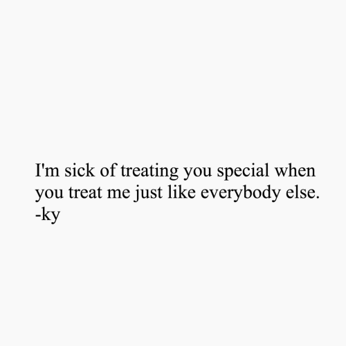 Sick, You, and Like: I'm sick of treating you special when  you treat me just like everybody else.  ky  ку