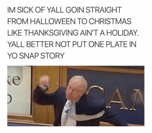Christmas Halloween Thanksgiving Meme.Im Sick Of Yall Goin Straight From Halloween To Christmas