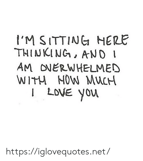 Love, Net, and You: I'M SITTING HERE  THINKING, ANDI  AM ONERWHELMED  WITH NOW MUCH  LOVE You https://iglovequotes.net/