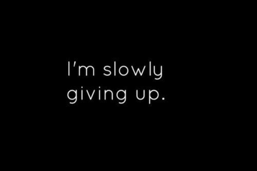 Giving Up, Giving, and Slowly: I'm slowly  giving up.