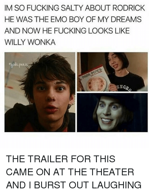 Emoes: IM SO FUCKING SALTY ABOUT RODRICK  HE WAS THE EMO BOY OF MY DREAMS  AND NOW HE FUCKING LOOKS LIKE  WILY WONKA THE TRAILER FOR THIS CAME ON AT THE THEATER AND I BURST OUT LAUGHING