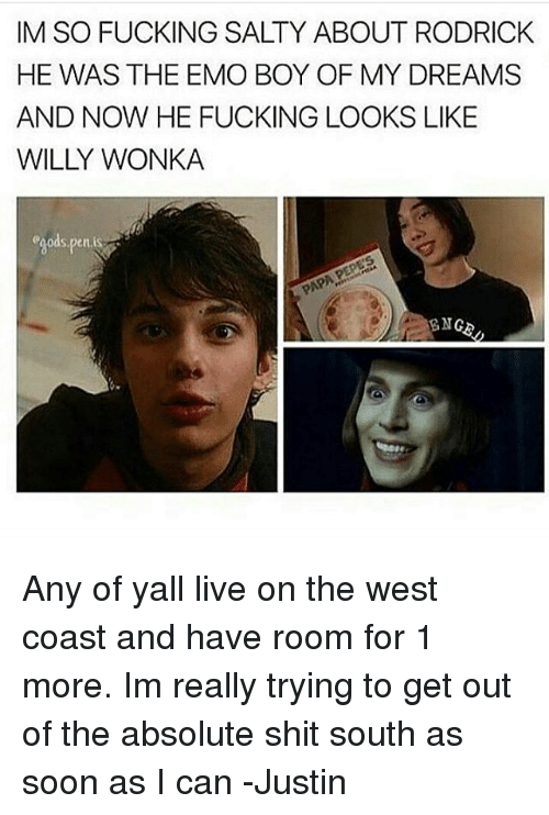 Emoes: IM SO FUCKING SALTY ABOUT RODRICK  HE WAS THE EMO BOY OF MY DREAMS  AND NOW HE FUCKING LOOKS LIKE  egods,penis  ENG Any of yall live on the west coast and have room for 1 more. Im really trying to get out of the absolute shit south as soon as I can -Justin