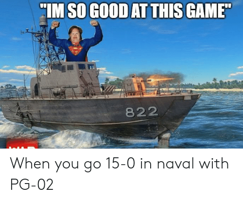 "Game, Good, and War Thunder: IM SO GOOD AT THIS GAME""  822 When you go 15-0 in naval with PG-02"