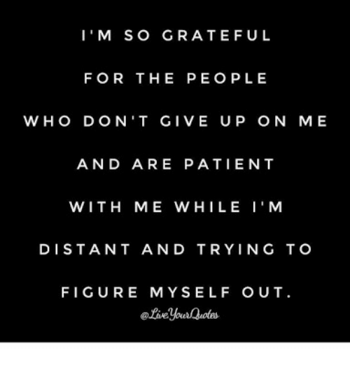Patient, Peo, and For: I'M SO GRATEFUL  FOR THE PEO PLE  W HO DON'T GIVE UP ON ME  AND ARE PATIENT  WITH ME W HILE I'M  DISTANT AND TRYING TO  FIGURE MYSELF OUT