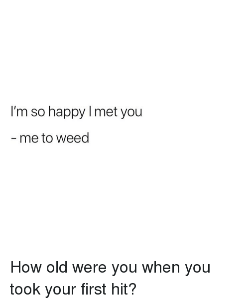 Weed, Happy, and Marijuana: I'm so happy I met you  me to weed How old were you when you took your first hit?