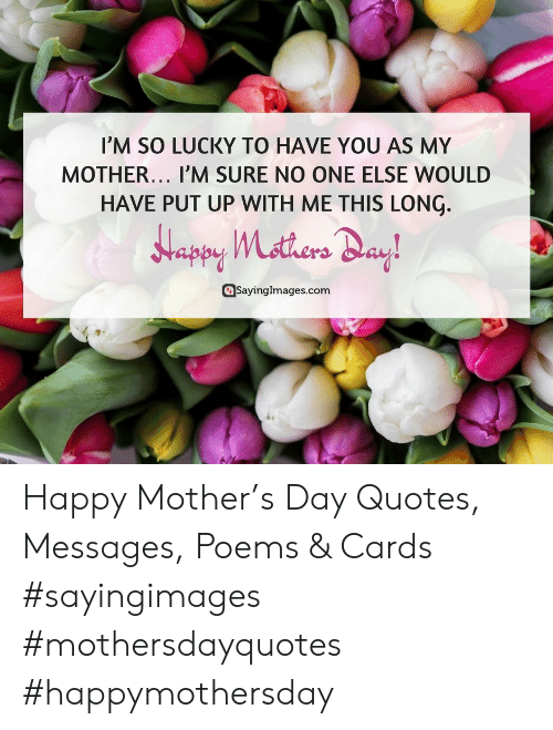 Happy, Poems, and Quotes: IM SO LUCKY TO HAVE YOU AS MY  MOTHER.., I'M SURE NO ONE ELSE WOULD  HAVE PUT UP WITH ME THIS LONÇ.  Sayinglmages.com Happy Mother's Day Quotes, Messages, Poems & Cards #sayingimages #mothersdayquotes #happymothersday