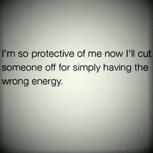 Energy, Now, and For: I'm so protective of me now I'll cut  someone off for simply having the  wrong energy.