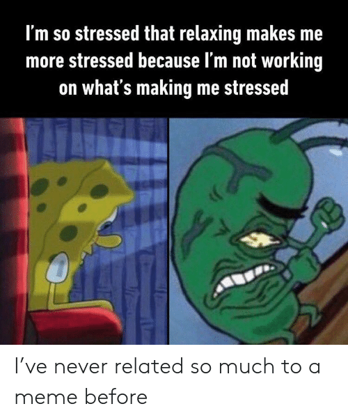 not working: I'm so stressed that relaxing makes me  more stressed because l'm not working  on what's making me stressed I've never related so much to a meme before