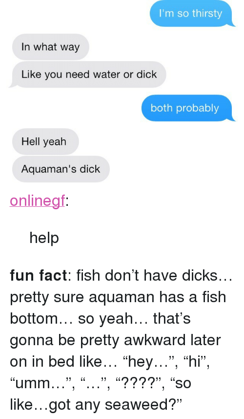 "Dicks, Thirsty, and Tumblr: I'm so thirsty  In what way  Like you need water or dick  both probably  Hell yeah  Aquaman's dick <p><a class=""tumblr_blog"" href=""http://frickmanda.com/post/71398345149"">onlinegf</a>:</p> <blockquote> <p>help</p> </blockquote> <p><strong>fun fact</strong>: fish don&rsquo;t have dicks&hellip; pretty sure aquaman has a fish bottom&hellip; so yeah&hellip; that&rsquo;s gonna be pretty awkward later on in bed like&hellip; &ldquo;hey&hellip;&rdquo;, &ldquo;hi&rdquo;, &ldquo;umm&hellip;&rdquo;, &ldquo;&hellip;&rdquo;, &ldquo;????&rdquo;, &ldquo;so like&hellip;got any seaweed?&rdquo;</p>"