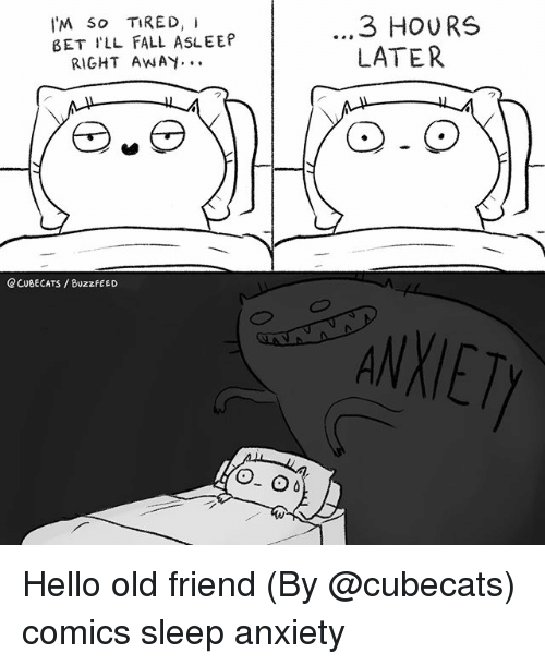Fall, Hello, and I Bet: I'M So TIRED, I  BET I'LL FALL ASLEEP  ...3 HOURS  LATER  RIGHT AWAY.  CCUBECATS /BUzzFEED  ANXIET Hello old friend (By @cubecats) comics sleep anxiety