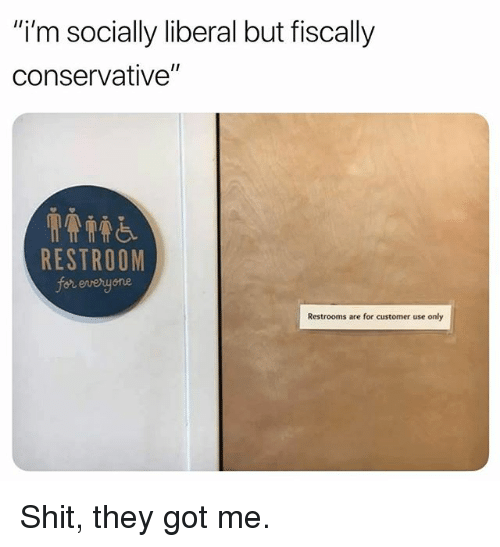 "Funny, Shit, and Conservative: ""i'm socially liberal but fiscally  conservative""  RESTROOM  for everyone  Restrooms are for customer use only Shit, they got me."