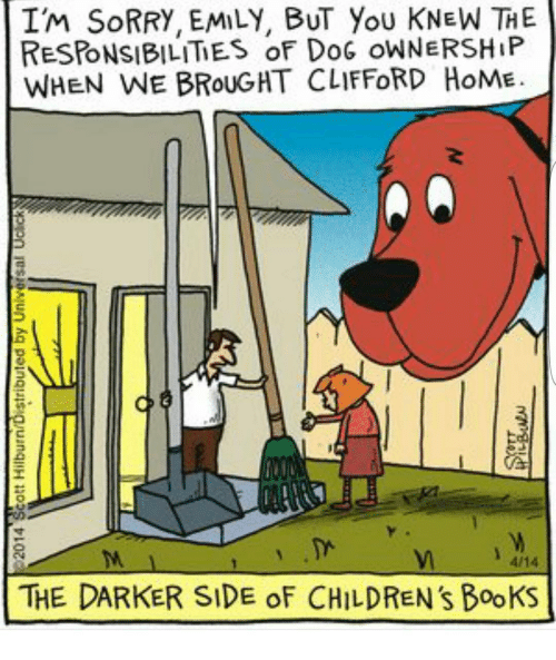 Memes, 🤖, and Clifford: IM SORRY, EMILY, BUT YOU KNEW THE  RESPONSIBILITIES of DoG oWNERSHIP  WHEN WE BROUGHT CLIFFORD HoME.  4/14  THE DARKER SIDE of CHILDREN's BookS