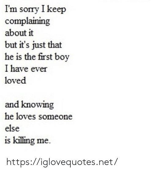 Sorry, Boy, and Net: Im sorry I keep  complaining  about it  but it's just that  he is the first boy  I have ever  loved  and knowing  he loves someone  else  is killing me https://iglovequotes.net/