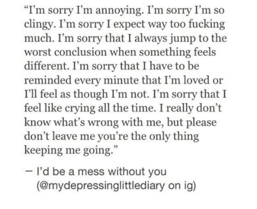 """Crying, Fucking, and Sorry: """"I'm sorry I'm annoying. I'm sorry I'm so  clingy. I'm sorry I expect way too fucking  much. I'm sorry that I always jump to the  worst conclusion when something feels  different. I'm sorry that I have to be  reminded every minute that I'm loved or  I'll feel as though I'm not. I'm sorry that I  feel like crying all the time. I really don't  know what's wrong with me, but please  don't leave me you're the only thing  keeping me going.  I'd be a mess without you  (@mydepressinglittlediary on ig)"""