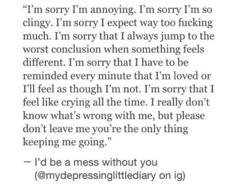 """mess: """"I'm sorry I'm annoying. I'm sorry I'm so  clingy. I'm sorry I expect way too fucking  much. I'm sorry that I always jump to the  worst conclusion when something feels  different. I'm sorry that I have to be  reminded every minute that I'm loved or  I'll feel as though I'm not. I'm sorry that I  feel like crying all the time. I really don't  know what's wrong with me, but please  don't leave me you're the only thing  keeping me going.  I'd be a mess without you  (@mydepressinglittlediary on ig)"""