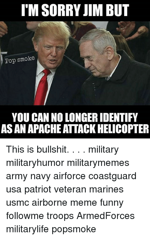 Funny, Meme, and Memes: I'M SORRY JIM BUT  Pop smoke  YOU CAN NO LONGER IDENTIFY  AS AN APACHE ATTACK HELICOPTER This is bullshit. . . . military militaryhumor militarymemes army navy airforce coastguard usa patriot veteran marines usmc airborne meme funny followme troops ArmedForces militarylife popsmoke